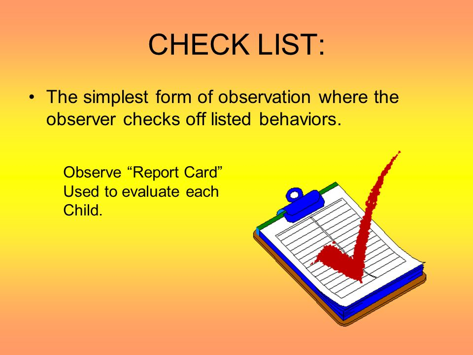 CHECK LIST: The simplest form of observation where the observer checks off listed behaviors. Observe Report Card