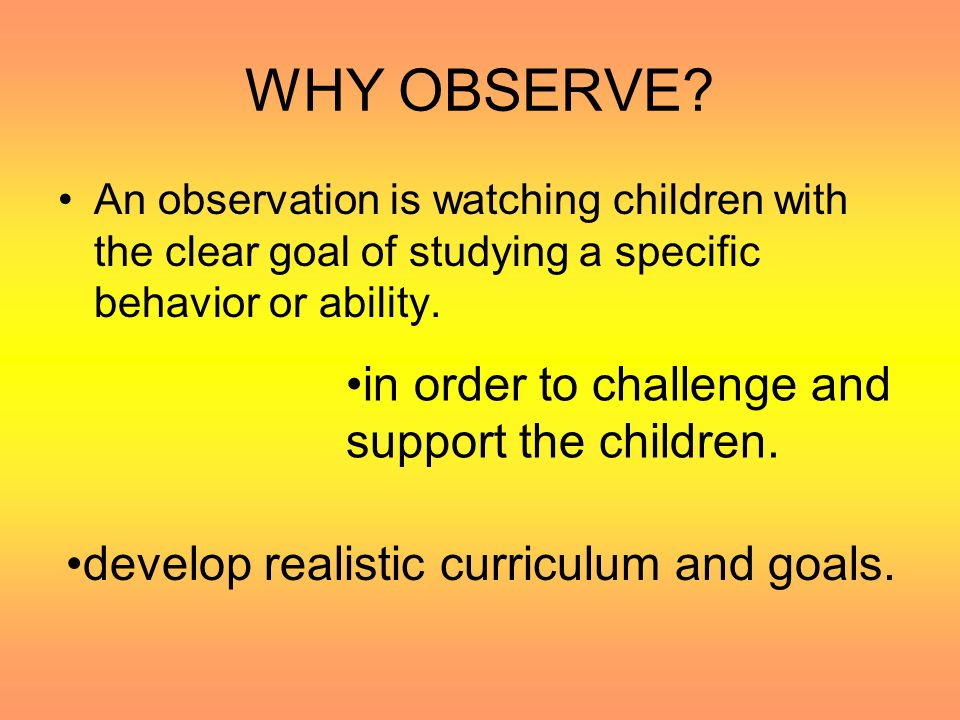 WHY OBSERVE in order to challenge and support the children.