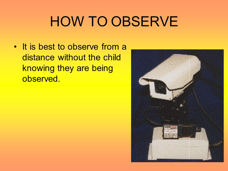 HOW TO OBSERVE It is best to observe from a distance without the child knowing they are being observed.