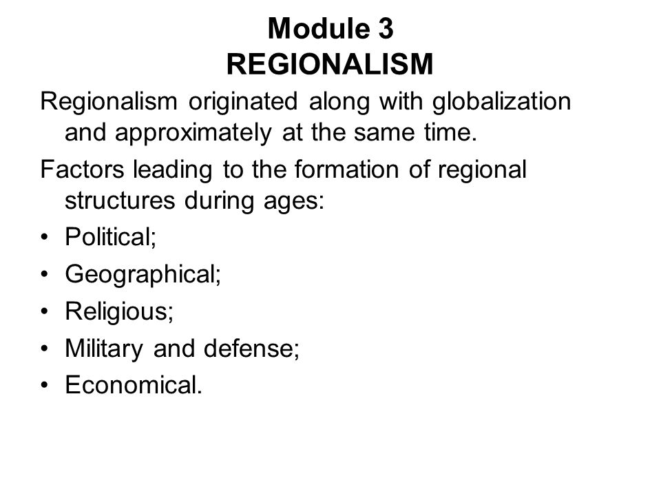 Module 3 REGIONALISM Regionalism originated along with globalization and approximately at the same time.