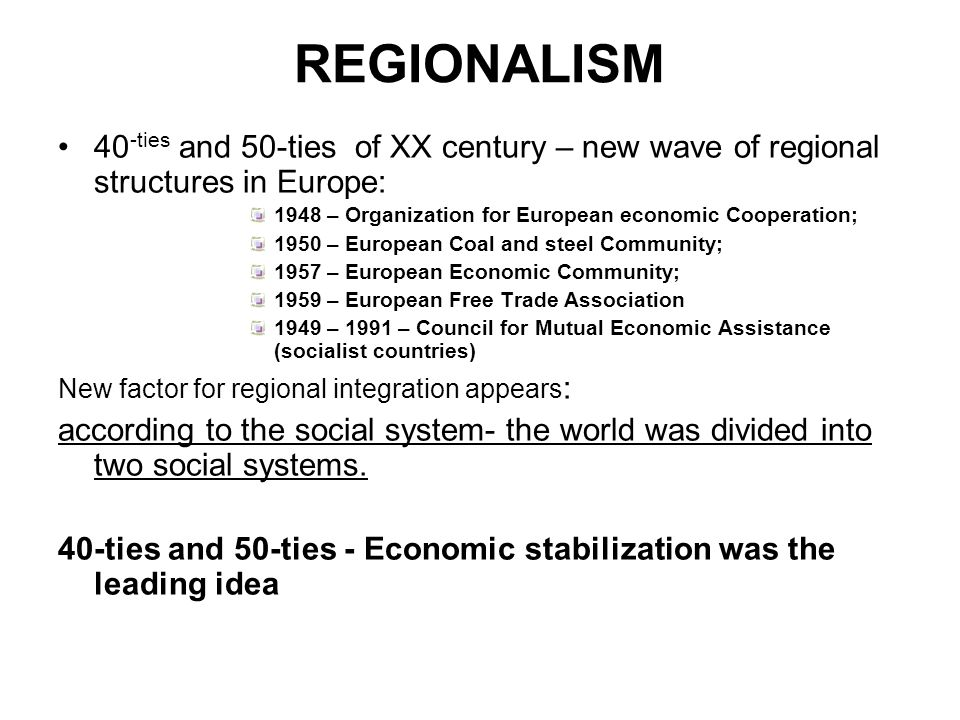 REGIONALISM 40-ties and 50-ties of XX century – new wave of regional structures in Europe: 1948 – Organization for European economic Cooperation;