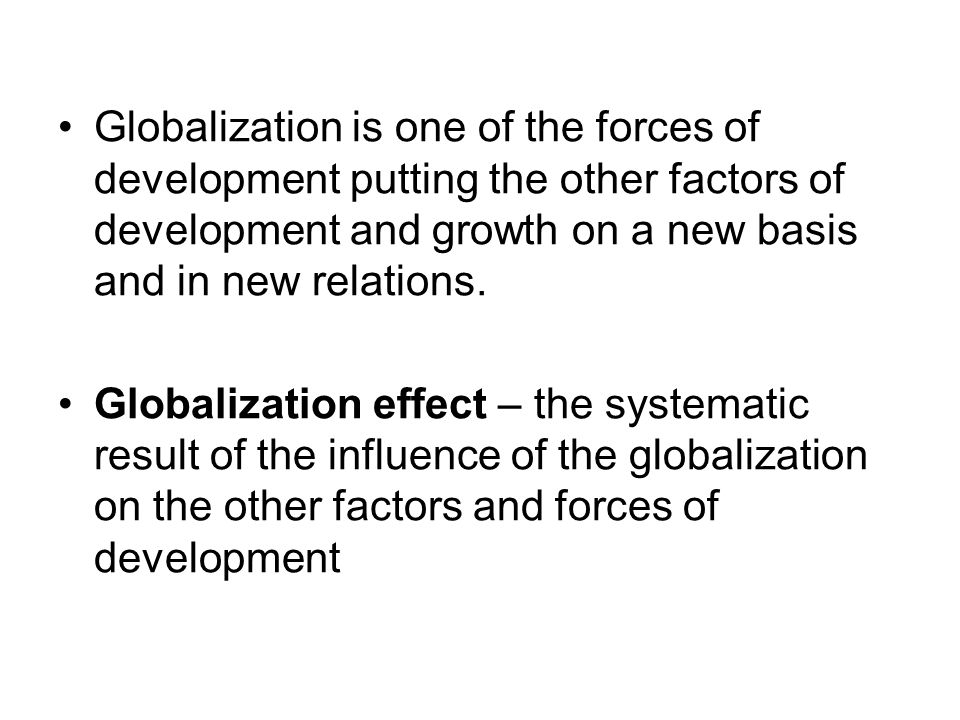 Globalization is one of the forces of development putting the other factors of development and growth on a new basis and in new relations.