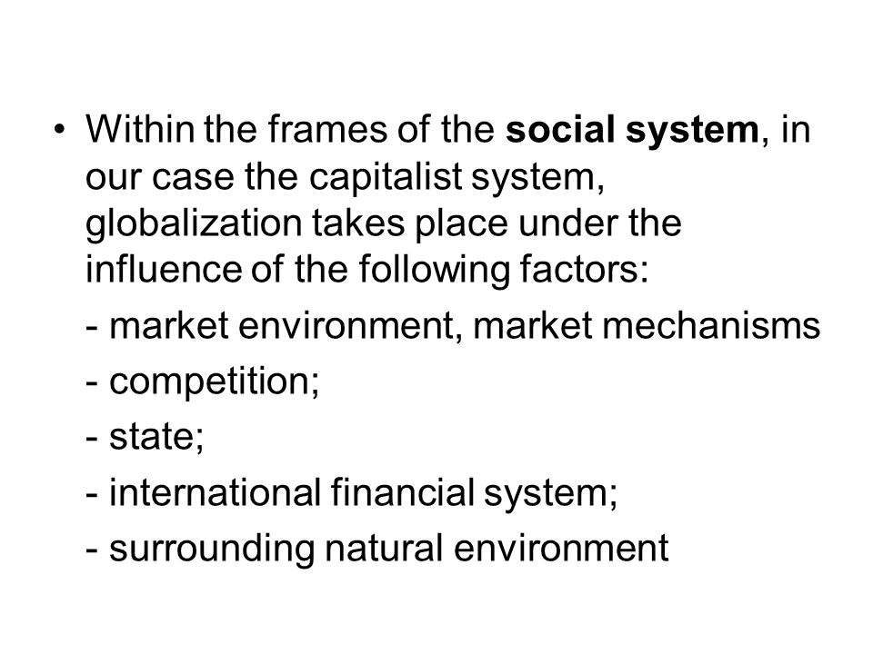 Within the frames of the social system, in our case the capitalist system, globalization takes place under the influence of the following factors: