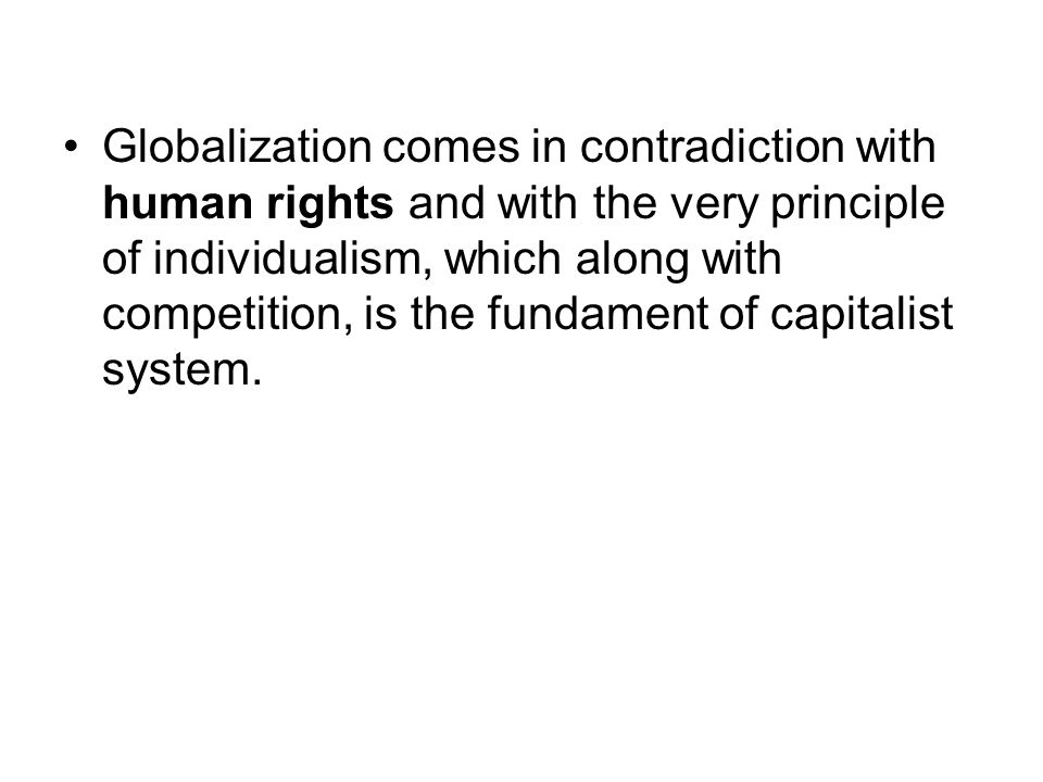 Globalization comes in contradiction with human rights and with the very principle of individualism, which along with competition, is the fundament of capitalist system.
