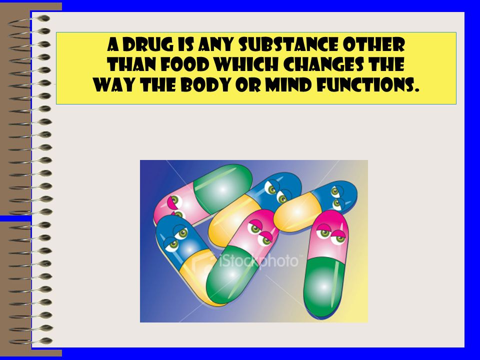 A DRUG IS ANY SUBSTANCE OTHER THAN FOOD WHICH CHANGES THE