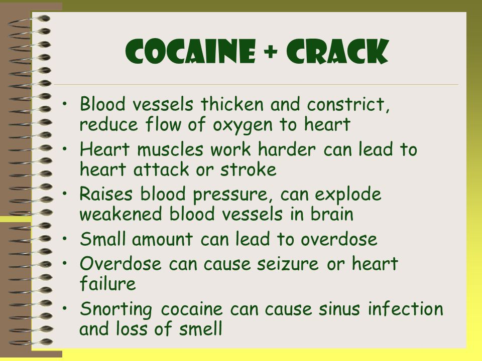 Cocaine + CRACK Blood vessels thicken and constrict, reduce flow of oxygen to heart. Heart muscles work harder can lead to heart attack or stroke.