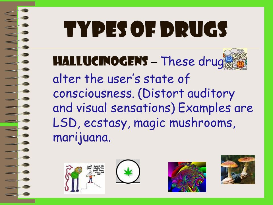 Types of drugs Hallucinogens – These drugs