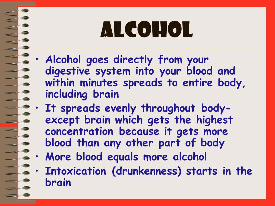 ALCOHOL Alcohol goes directly from your digestive system into your blood and within minutes spreads to entire body, including brain.