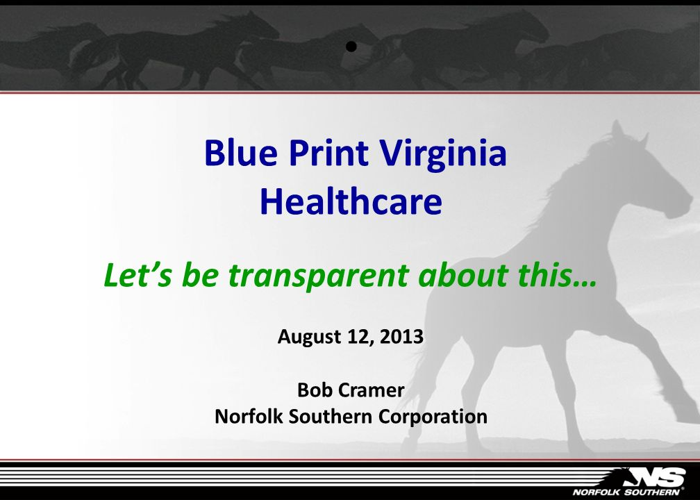 Blue Print Virginia Healthcare Let's be transparent about this… August 12, 2013 Bob Cramer Norfolk Southern Corporation