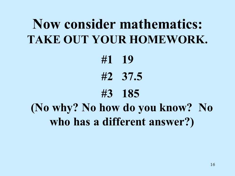 Now consider mathematics: TAKE OUT YOUR HOMEWORK.