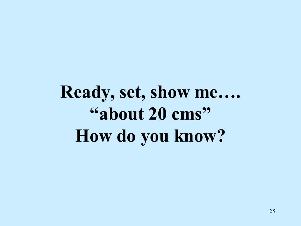 Ready, set, show me…. about 20 cms How do you know