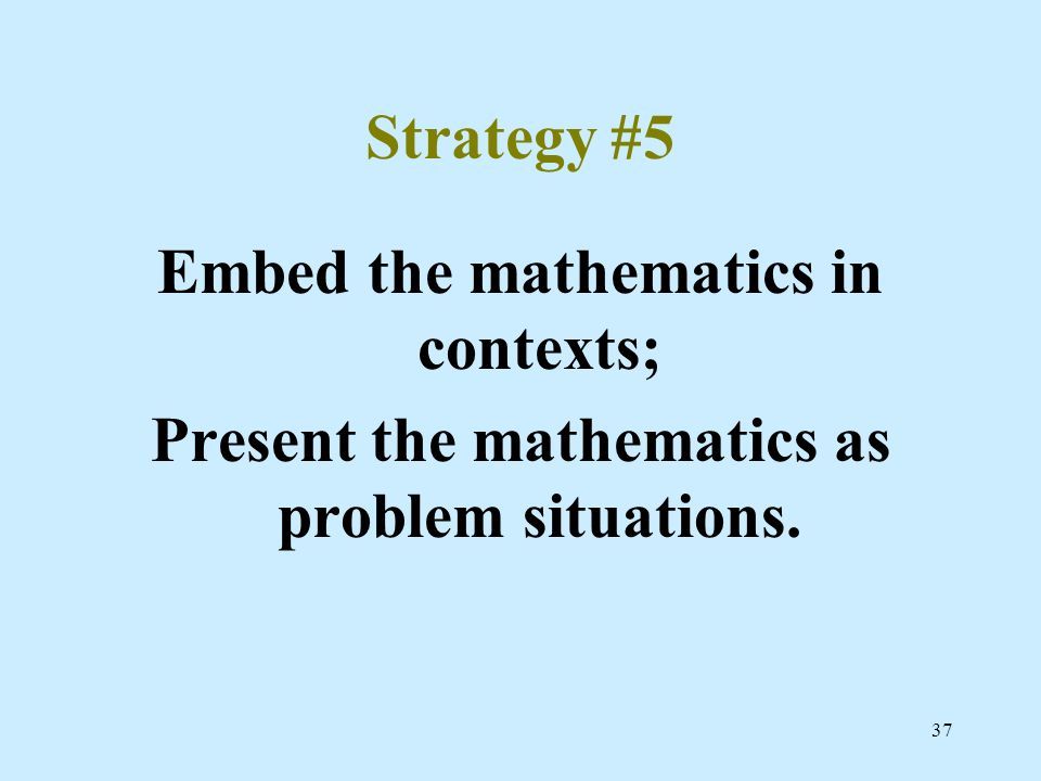 Embed the mathematics in contexts;