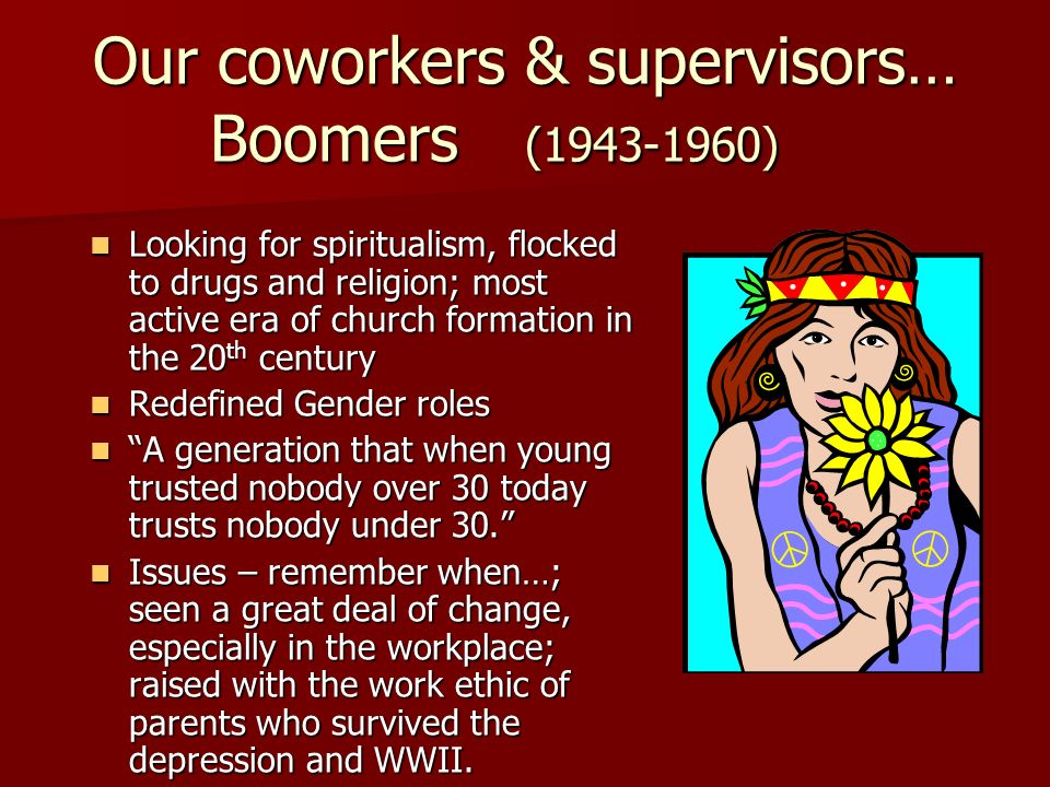 Our coworkers & supervisors… Boomers (1943-1960)