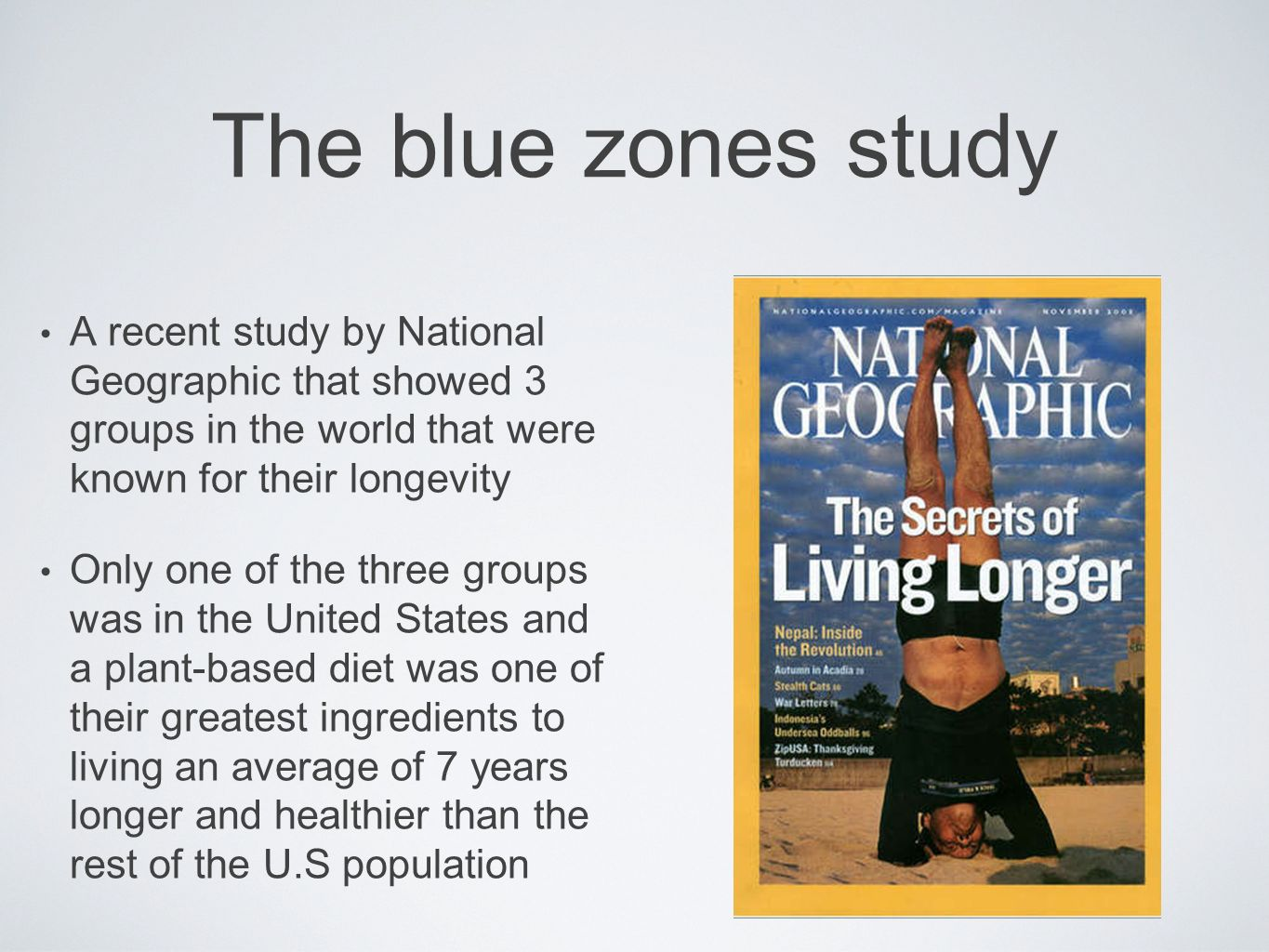 The blue zones study A recent study by National Geographic that showed 3 groups in the world that were known for their longevity.