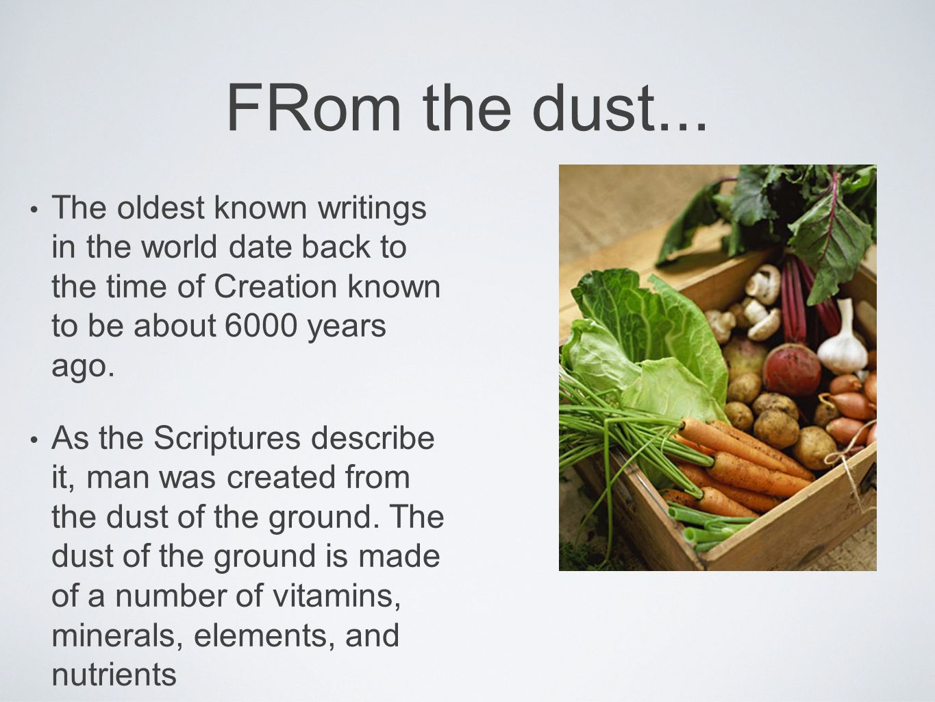 FRom the dust... The oldest known writings in the world date back to the time of Creation known to be about 6000 years ago.