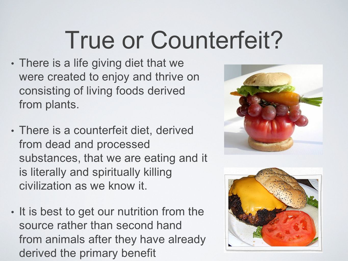 True or Counterfeit There is a life giving diet that we were created to enjoy and thrive on consisting of living foods derived from plants.