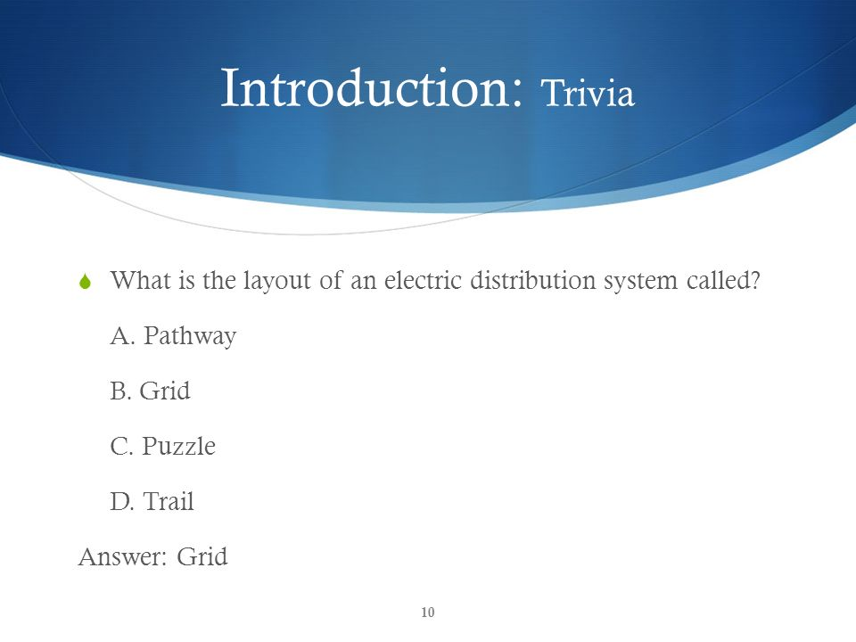 Introduction: Trivia What is the layout of an electric distribution system called A. Pathway. B. Grid.