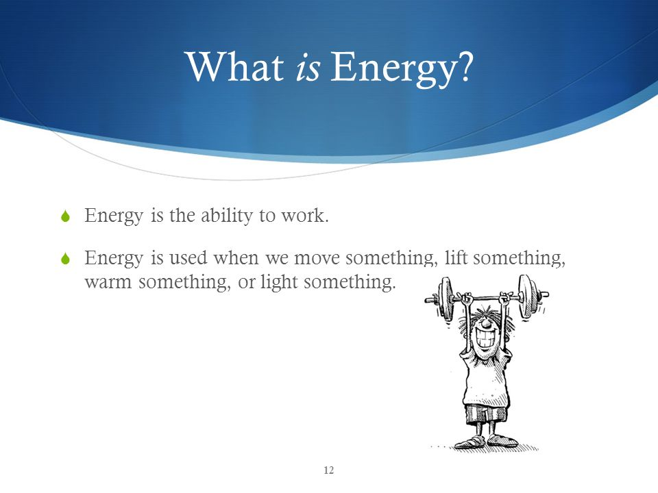 What is Energy Energy is the ability to work.