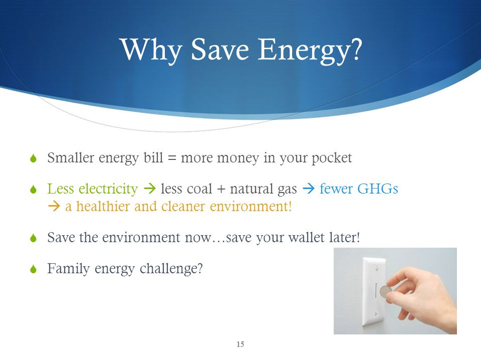 Why Save Energy Smaller energy bill = more money in your pocket