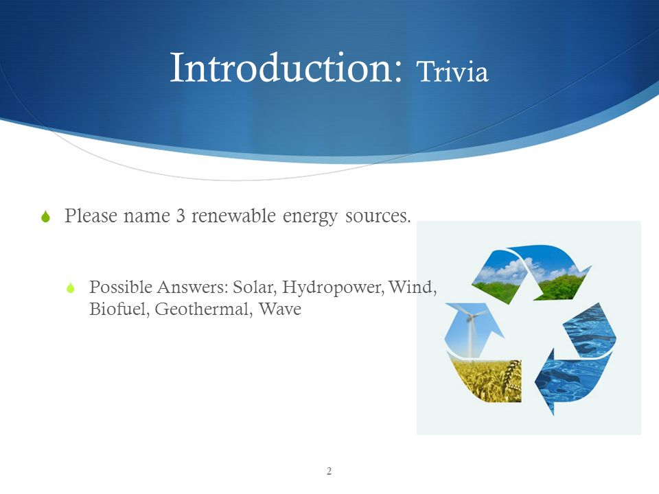 Introduction: Trivia Please name 3 renewable energy sources.