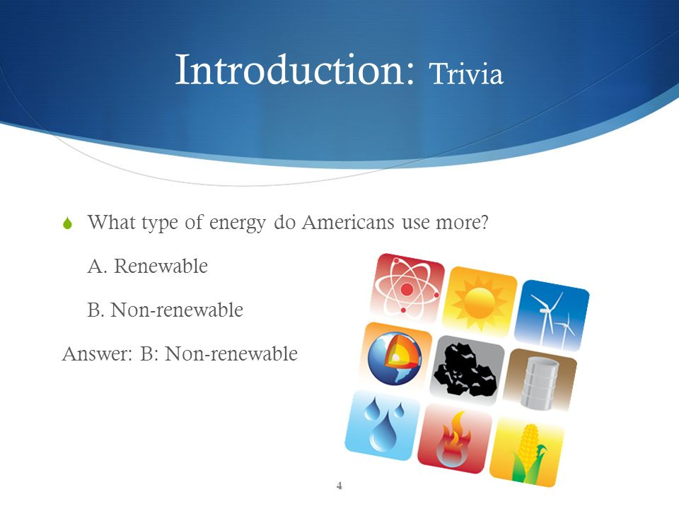 Introduction: Trivia What type of energy do Americans use more