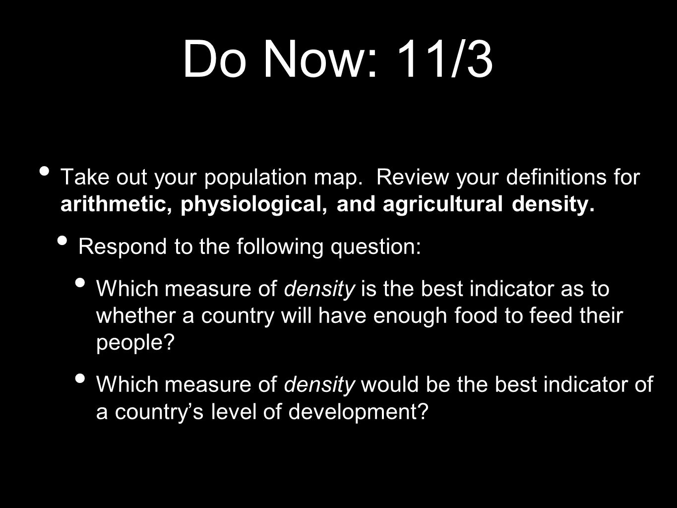 Do Now: 11/3 Take out your population map. Review your definitions for arithmetic, physiological, and agricultural density.