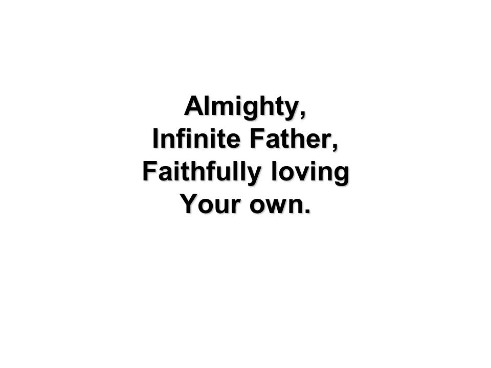 Almighty, Infinite Father, Faithfully loving Your own.