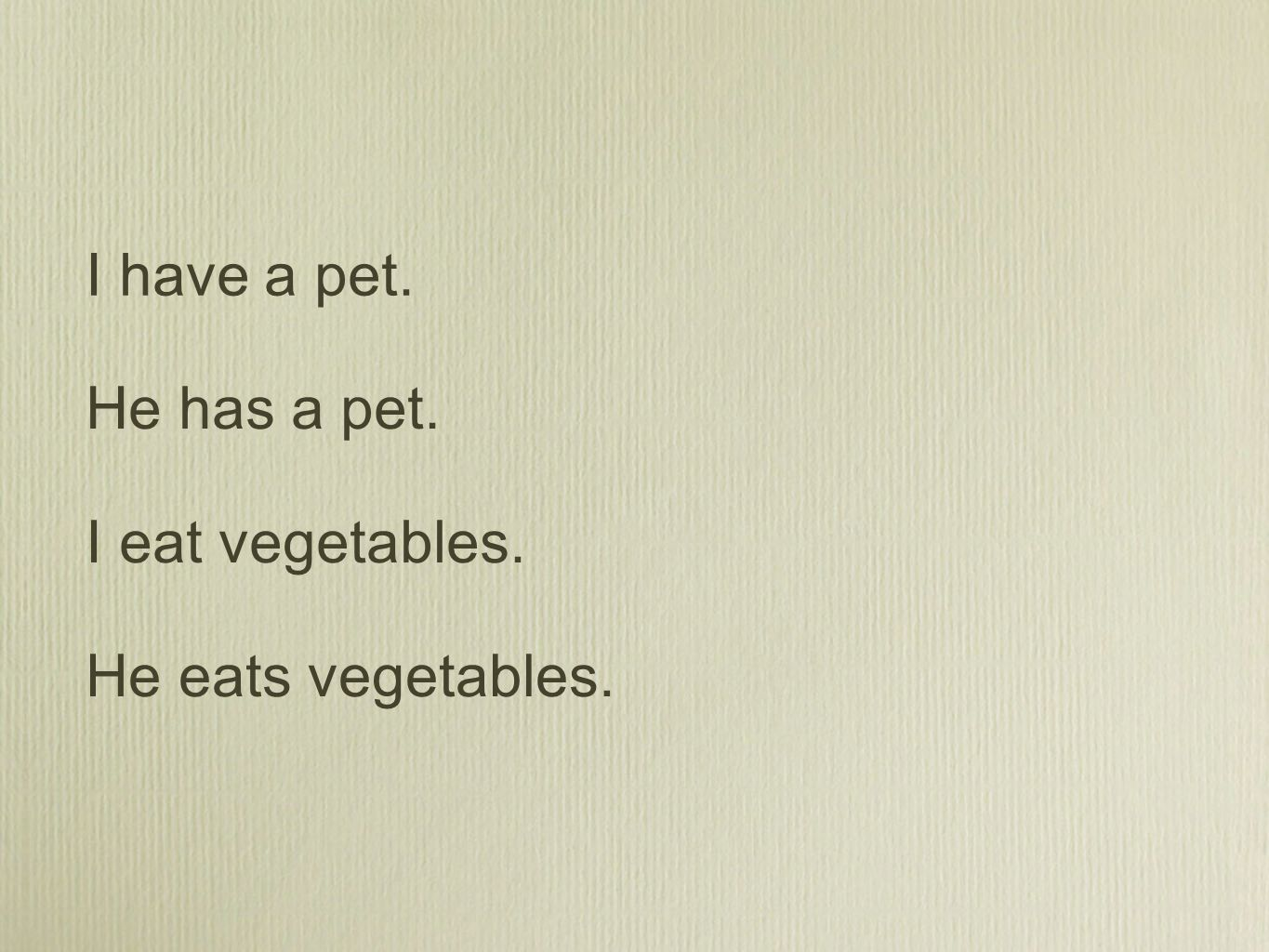 I have a pet. He has a pet. I eat vegetables. He eats vegetables.