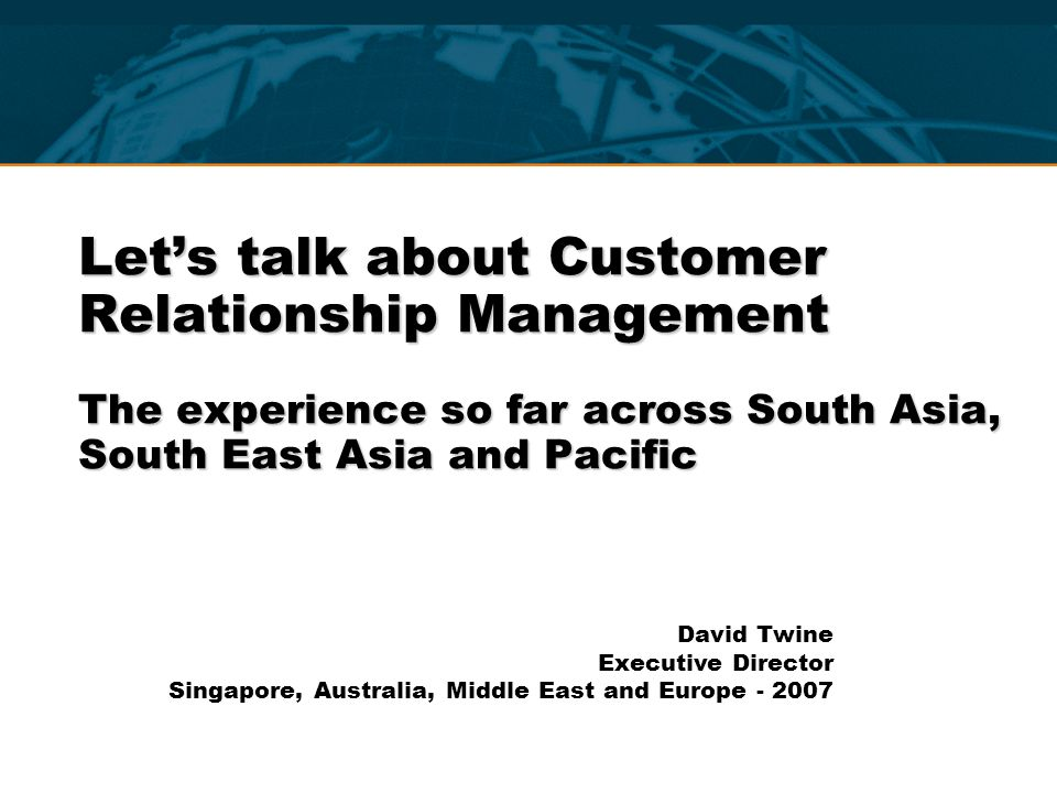 Let's talk about Customer Relationship Management The experience so far across South Asia, South East Asia and Pacific