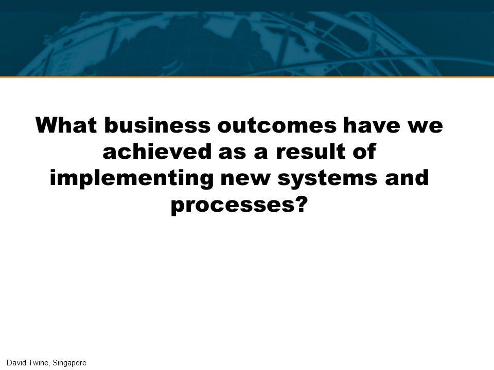 What business outcomes have we achieved as a result of implementing new systems and processes