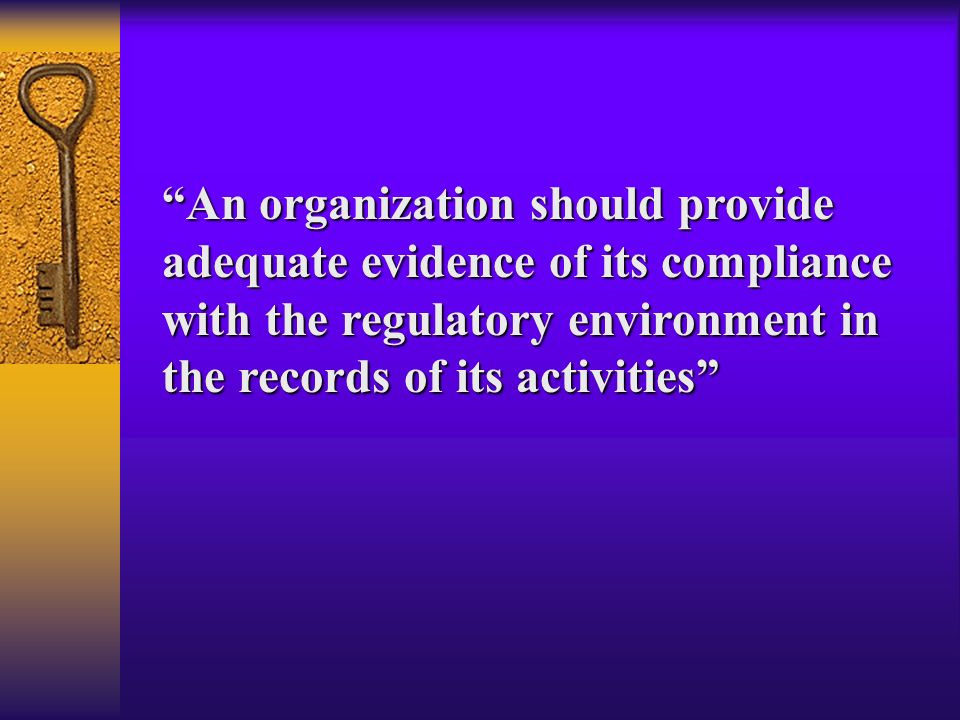 An organization should provide adequate evidence of its compliance with the regulatory environment in the records of its activities