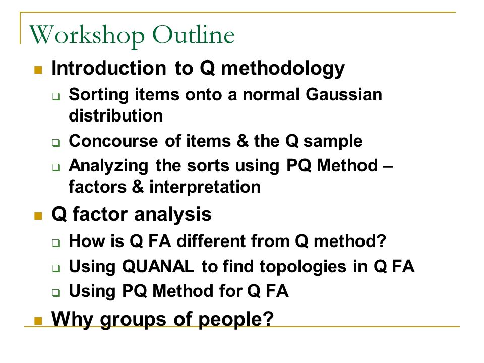 Workshop Outline Introduction to Q methodology Q factor analysis