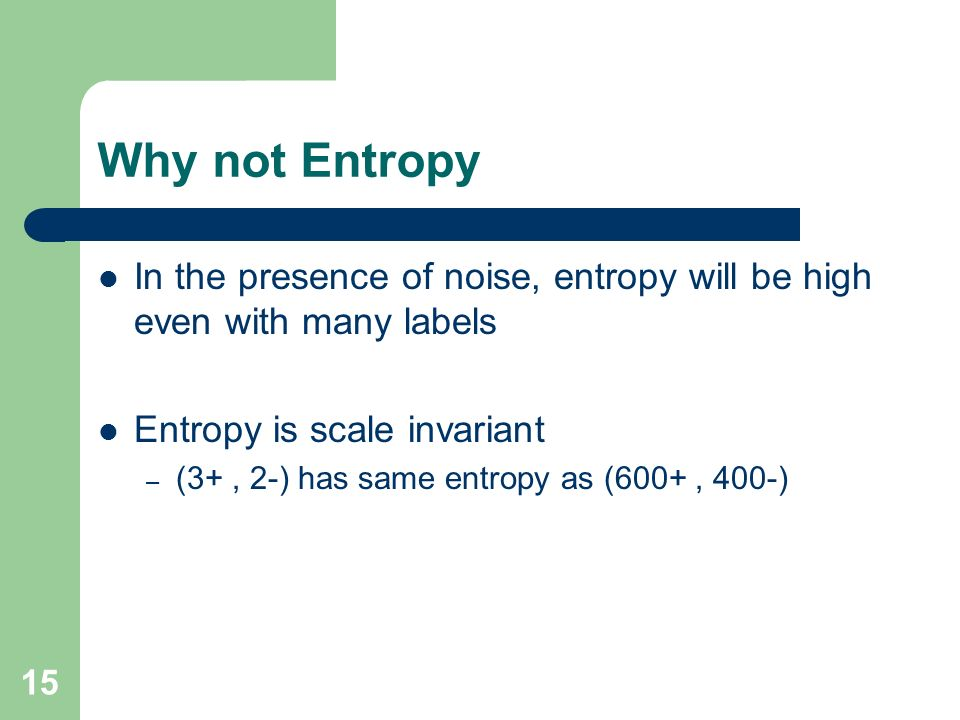 Why not Entropy In the presence of noise, entropy will be high even with many labels. Entropy is scale invariant.