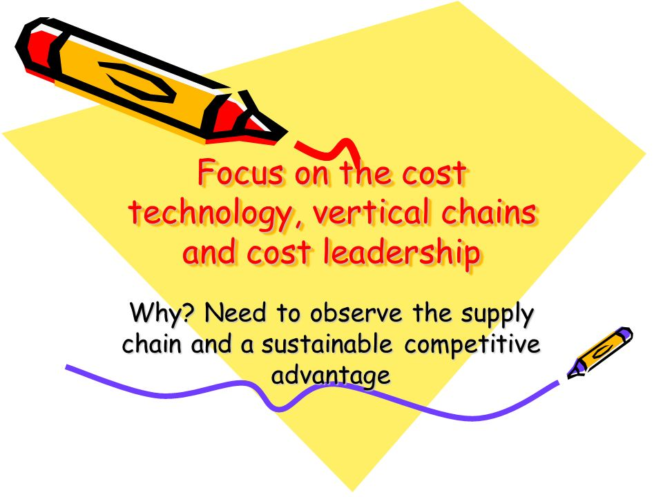 Focus on the cost technology, vertical chains and cost leadership