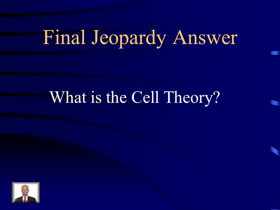 Final Jeopardy Answer What is the Cell Theory