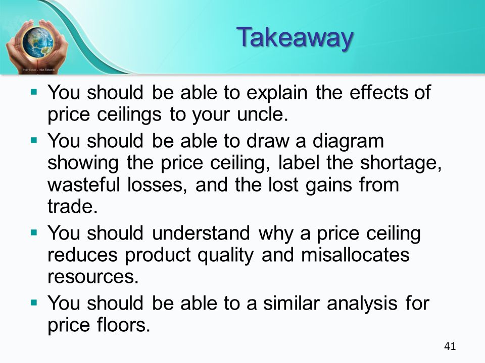 Takeaway You should be able to explain the effects of price ceilings to your uncle.