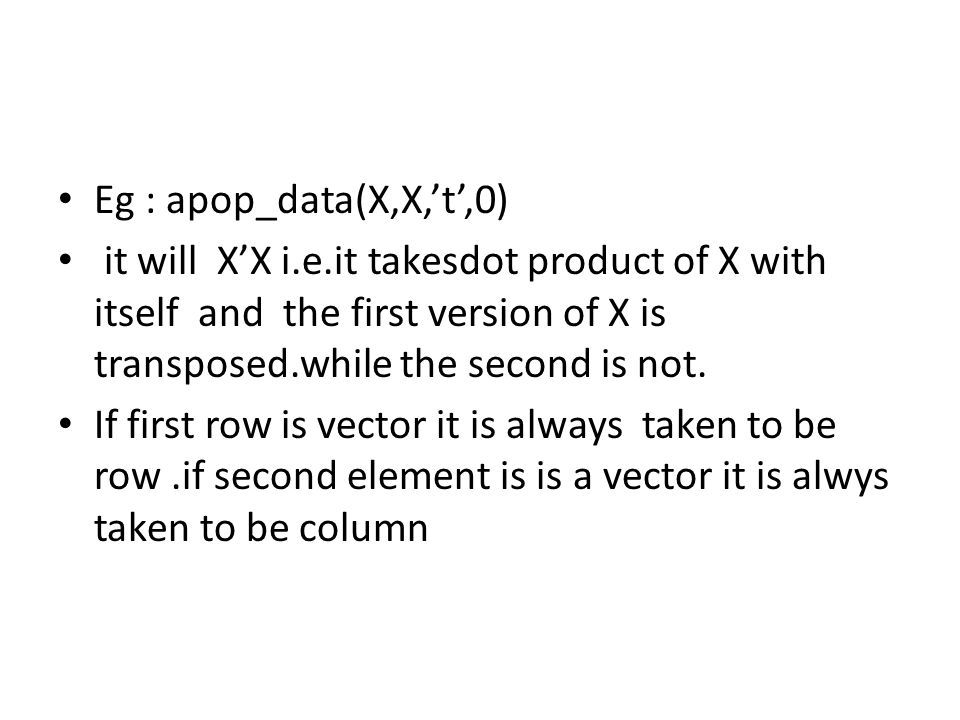 Eg : apop_data(X,X,'t',0) it will X'X i.e.it takesdot product of X with itself and the first version of X is transposed.while the second is not.