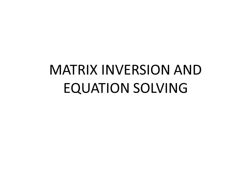 MATRIX INVERSION AND EQUATION SOLVING