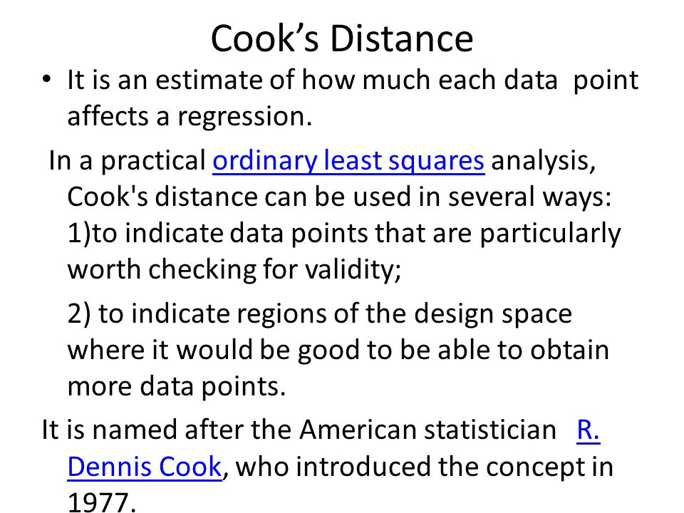 Cook's Distance It is an estimate of how much each data point affects a regression.