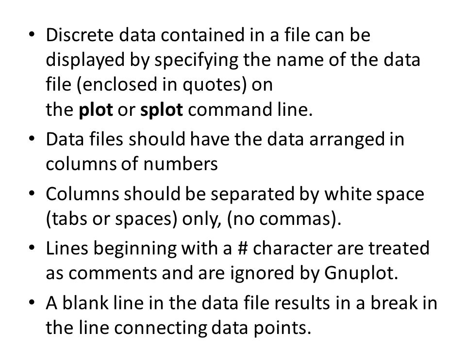 Discrete data contained in a file can be displayed by specifying the name of the data file (enclosed in quotes) on the plot or splot command line.