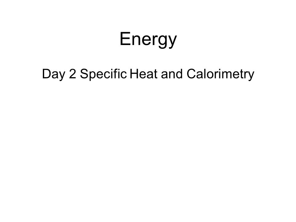 Day 2 Specific Heat and Calorimetry