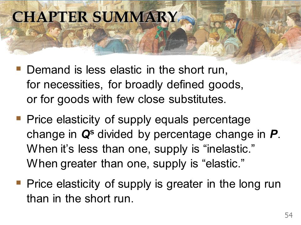 CHAPTER SUMMARY Demand is less elastic in the short run, for necessities, for broadly defined goods, or for goods with few close substitutes.