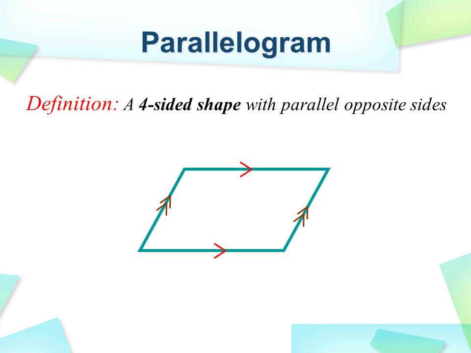 Definition: A 4-sided shape with parallel opposite sides