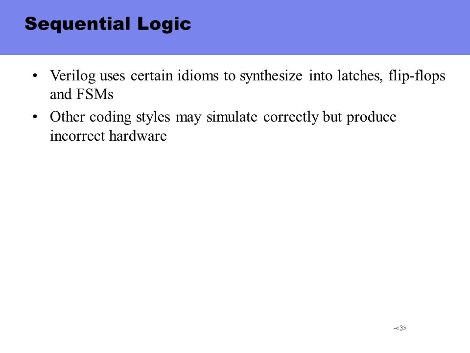 Sequential Logic Verilog uses certain idioms to synthesize into latches, flip-flops and FSMs.