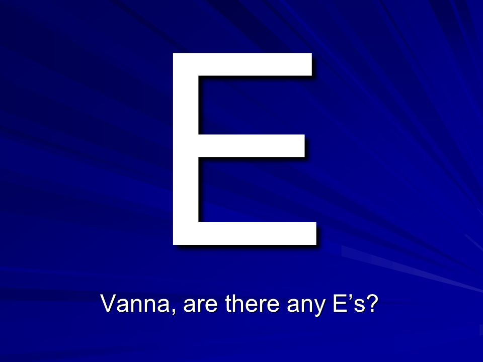 E Vanna, are there any E's