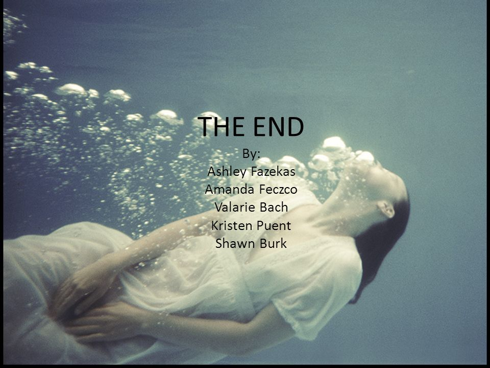 THE END By: Ashley Fazekas Amanda Feczco Valarie Bach Kristen Puent Shawn Burk