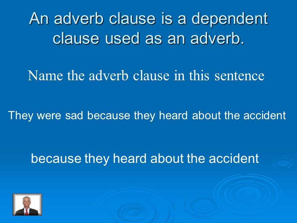 An adverb clause is a dependent clause used as an adverb.