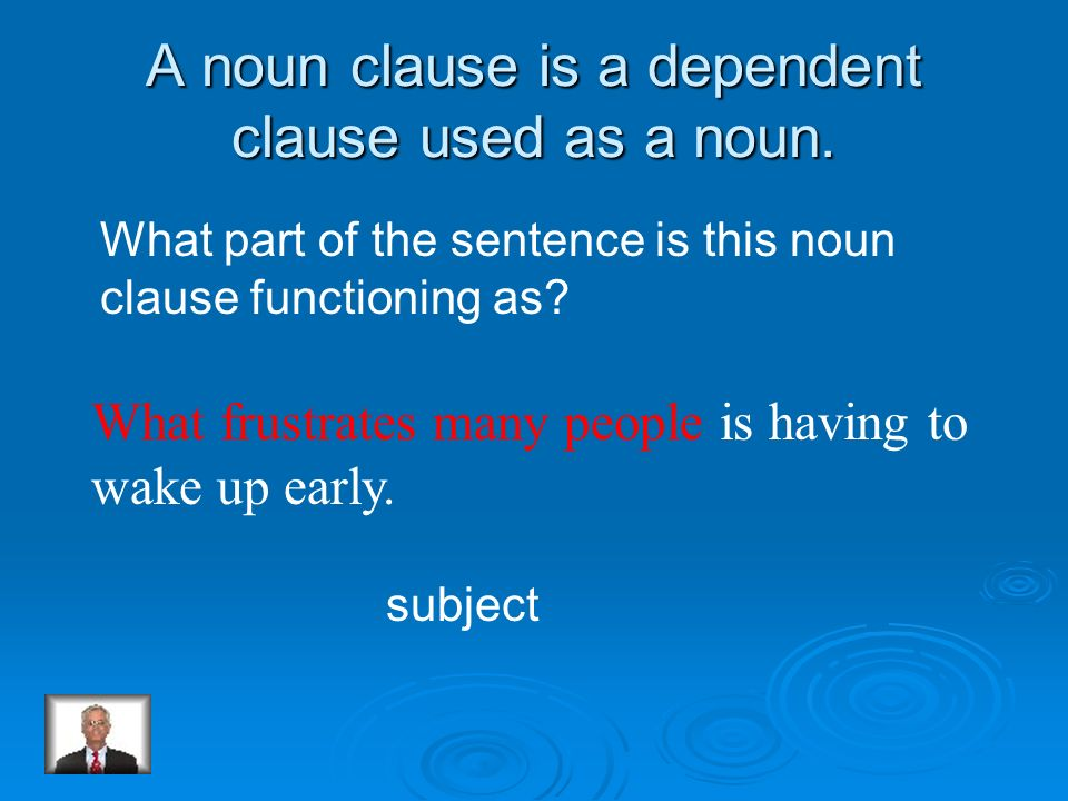 A noun clause is a dependent clause used as a noun.