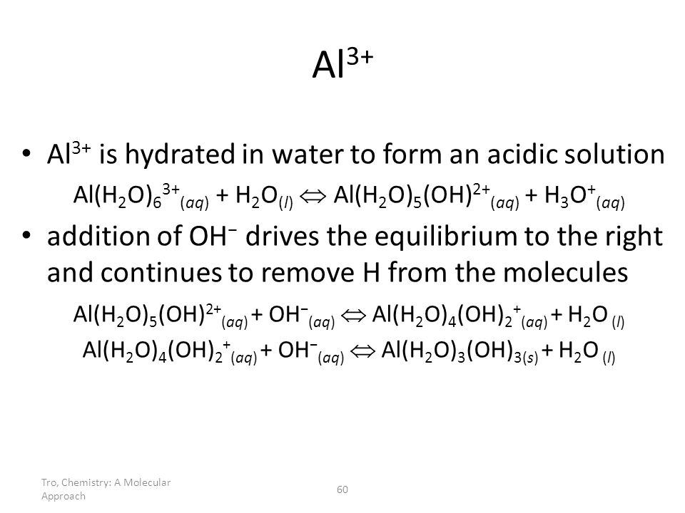 Al3+ Al3+ is hydrated in water to form an acidic solution