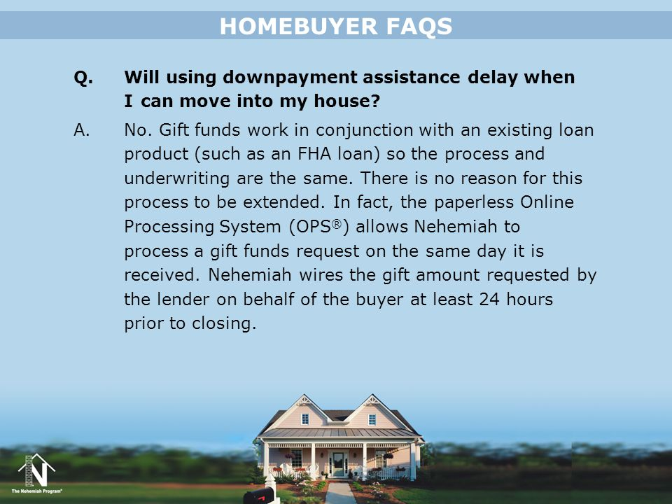 HOMEBUYER FAQS Q. Will using downpayment assistance delay when I can move into my house